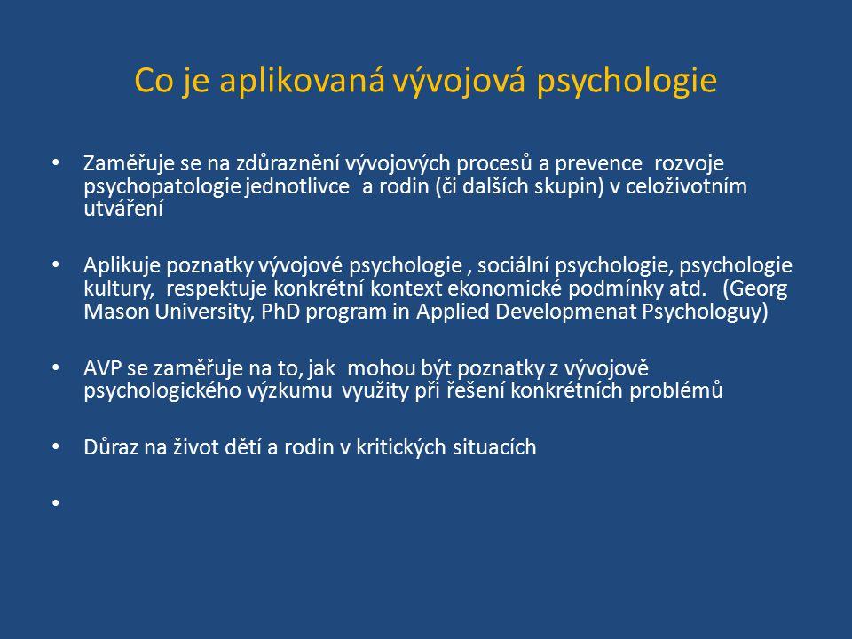 Co je aplikovaná vývojová psychologie Zaměřuje se na zdůraznění vývojových procesů a prevence rozvoje psychopatologie jednotlivce a rodin (či dalších skupin) v celoživotním utváření Aplikuje poznatky vývojové psychologie, sociální psychologie, psychologie kultury, respektuje konkrétní kontext ekonomické podmínky atd.