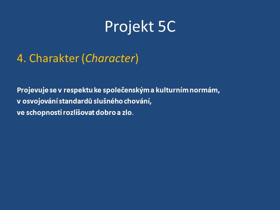 Projekt 5C 4. Charakter (Character) Projevuje se v respektu ke společenským a kulturním normám, v osvojování standardů slušného chování, ve schopnosti