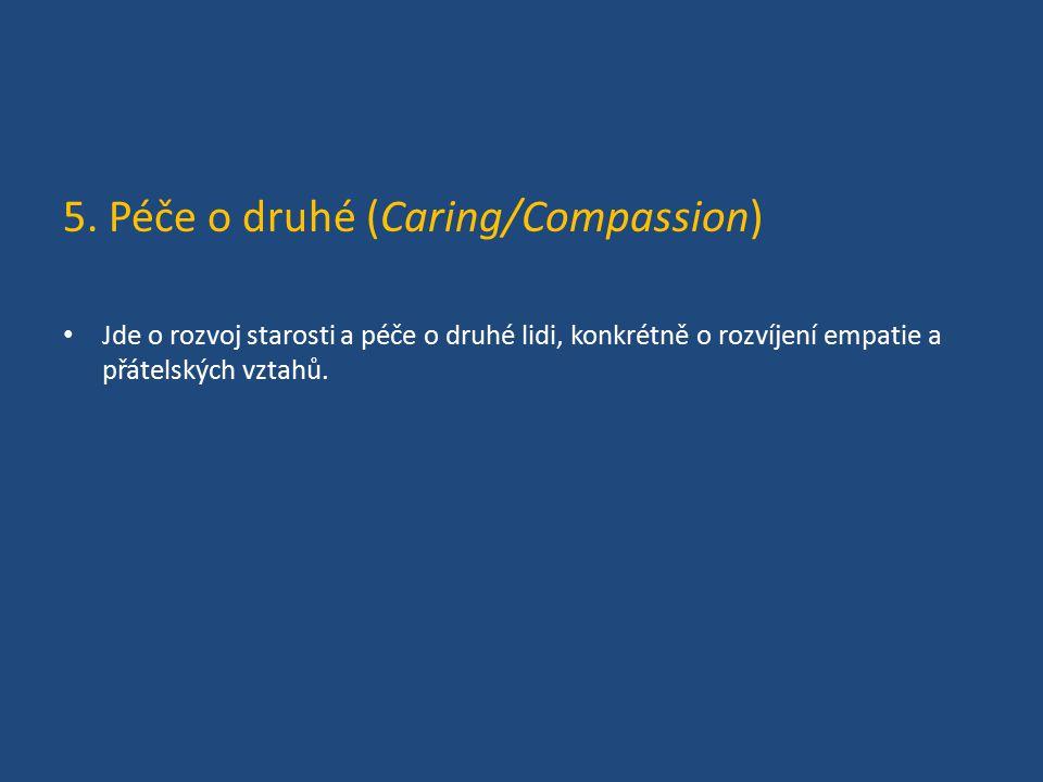 5. Péče o druhé (Caring/Compassion) Jde o rozvoj starosti a péče o druhé lidi, konkrétně o rozvíjení empatie a přátelských vztahů.