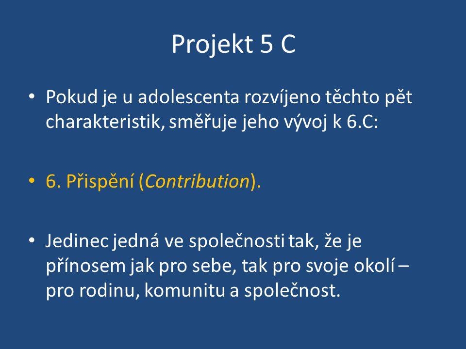 Projekt 5 C Pokud je u adolescenta rozvíjeno těchto pět charakteristik, směřuje jeho vývoj k 6.C: 6. Přispění (Contribution). Jedinec jedná ve společn