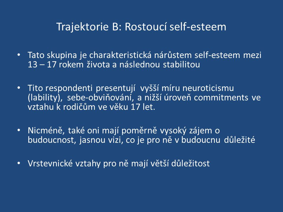 Trajektorie B: Rostoucí self-esteem Tato skupina je charakteristická nárůstem self-esteem mezi 13 – 17 rokem života a následnou stabilitou Tito respondenti presentují vyšší míru neuroticismu (lability), sebe-obviňování, a nižší úroveň commitments ve vztahu k rodičům ve věku 17 let.