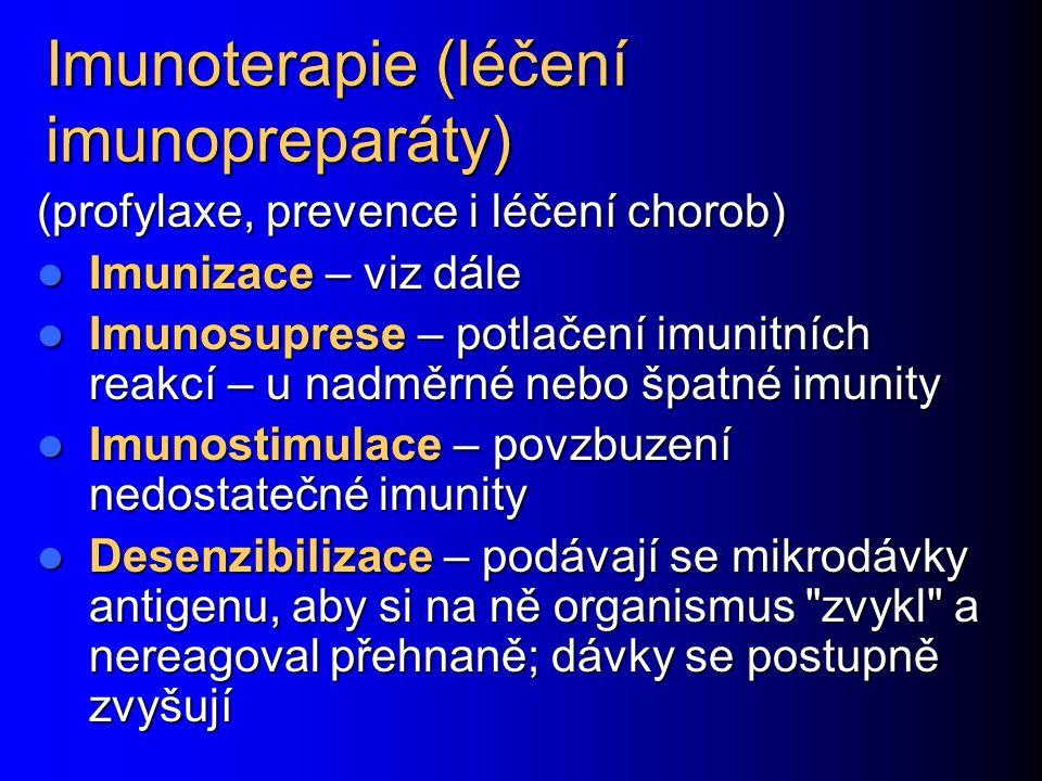 Imunoterapie (léčení imunopreparáty) (profylaxe, prevence i léčení chorob) Imunizace – viz dále Imunizace – viz dále Imunosuprese – potlačení imunitních reakcí – u nadměrné nebo špatné imunity Imunosuprese – potlačení imunitních reakcí – u nadměrné nebo špatné imunity Imunostimulace – povzbuzení nedostatečné imunity Imunostimulace – povzbuzení nedostatečné imunity Desenzibilizace – podávají se mikrodávky antigenu, aby si na ně organismus zvykl a nereagoval přehnaně; dávky se postupně zvyšují Desenzibilizace – podávají se mikrodávky antigenu, aby si na ně organismus zvykl a nereagoval přehnaně; dávky se postupně zvyšují