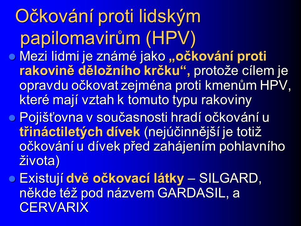 """Očkování proti lidským papilomavirům (HPV) Mezi lidmi je známé jako """"očkování proti rakovině děložního krčku , protože cílem je opravdu očkovat zejména proti kmenům HPV, které mají vztah k tomuto typu rakoviny Mezi lidmi je známé jako """"očkování proti rakovině děložního krčku , protože cílem je opravdu očkovat zejména proti kmenům HPV, které mají vztah k tomuto typu rakoviny Pojišťovna v současnosti hradí očkování u třináctiletých dívek (nejúčinnější je totiž očkování u dívek před zahájením pohlavního života) Pojišťovna v současnosti hradí očkování u třináctiletých dívek (nejúčinnější je totiž očkování u dívek před zahájením pohlavního života) Existují dvě očkovací látky – SILGARD, někde též pod názvem GARDASIL, a CERVARIX Existují dvě očkovací látky – SILGARD, někde též pod názvem GARDASIL, a CERVARIX"""