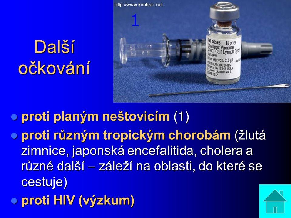 Další očkování proti planým neštovicím (1) proti planým neštovicím (1) proti různým tropickým chorobám (žlutá zimnice, japonská encefalitida, cholera a různé další – záleží na oblasti, do které se cestuje) proti různým tropickým chorobám (žlutá zimnice, japonská encefalitida, cholera a různé další – záleží na oblasti, do které se cestuje) proti HIV (výzkum) proti HIV (výzkum) 1 http://www.kimtran.net