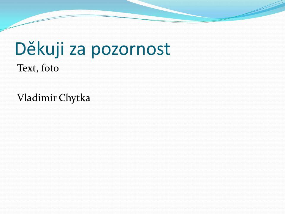 Děkuji za pozornost Text, foto Vladimír Chytka