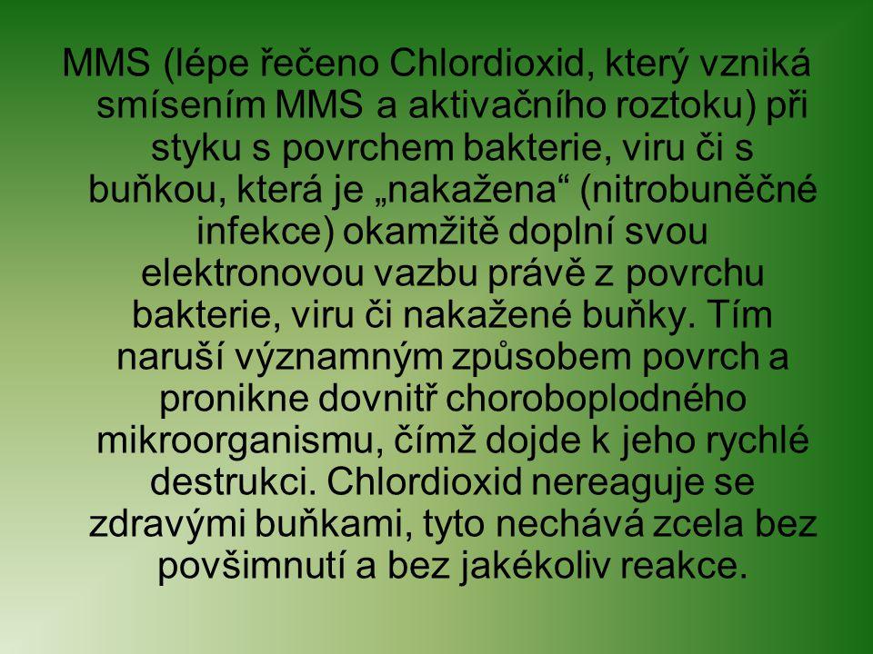 """MMS (lépe řečeno Chlordioxid, který vzniká smísením MMS a aktivačního roztoku) při styku s povrchem bakterie, viru či s buňkou, která je """"nakažena (nitrobuněčné infekce) okamžitě doplní svou elektronovou vazbu právě z povrchu bakterie, viru či nakažené buňky."""