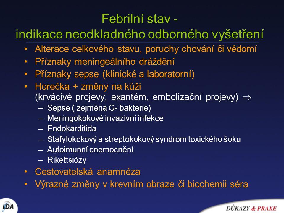 Febrilní stav - indikace neodkladného odborného vyšetření Alterace celkového stavu, poruchy chování či vědomí Příznaky meningeálního dráždění Příznaky sepse (klinické a laboratorní) Horečka + změny na kůži (krvácivé projevy, exantém, embolizační projevy)  –Sepse ( zejména G- bakterie) –Meningokokové invazivní infekce –Endokarditida –Stafylokokový a streptokokový syndrom toxického šoku –Autoimunní onemocnění –Rikettsiózy Cestovatelská anamnéza Výrazné změny v krevním obraze či biochemii séra