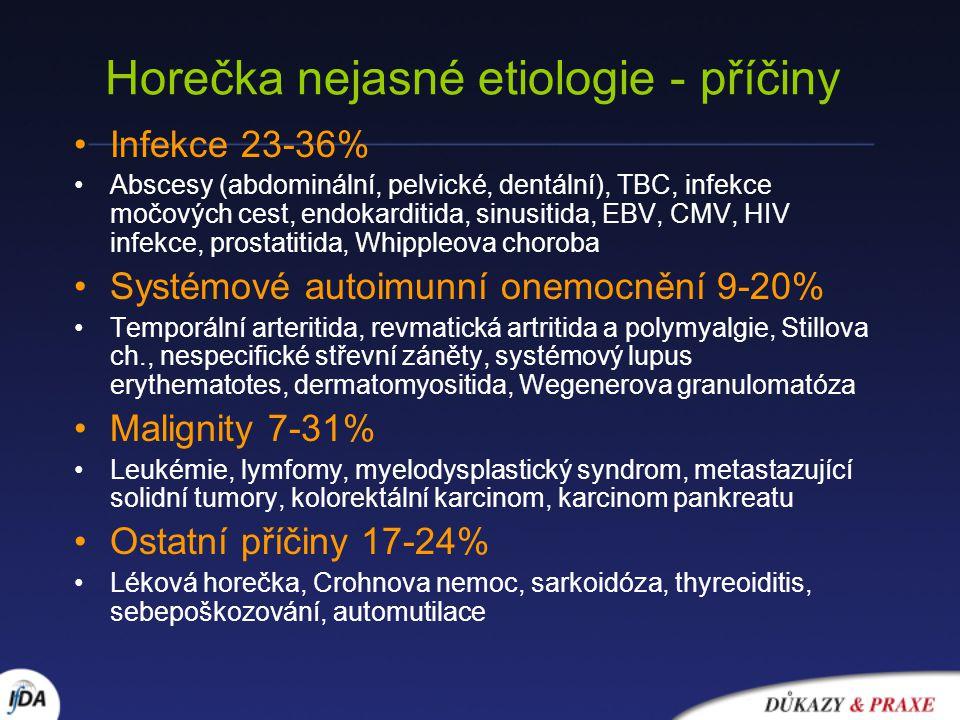 Horečka nejasné etiologie - příčiny Infekce 23-36% Abscesy (abdominální, pelvické, dentální), TBC, infekce močových cest, endokarditida, sinusitida, EBV, CMV, HIV infekce, prostatitida, Whippleova choroba Systémové autoimunní onemocnění 9-20% Temporální arteritida, revmatická artritida a polymyalgie, Stillova ch., nespecifické střevní záněty, systémový lupus erythematotes, dermatomyositida, Wegenerova granulomatóza Malignity 7-31% Leukémie, lymfomy, myelodysplastický syndrom, metastazující solidní tumory, kolorektální karcinom, karcinom pankreatu Ostatní příčiny 17-24% Léková horečka, Crohnova nemoc, sarkoidóza, thyreoiditis, sebepoškozování, automutilace