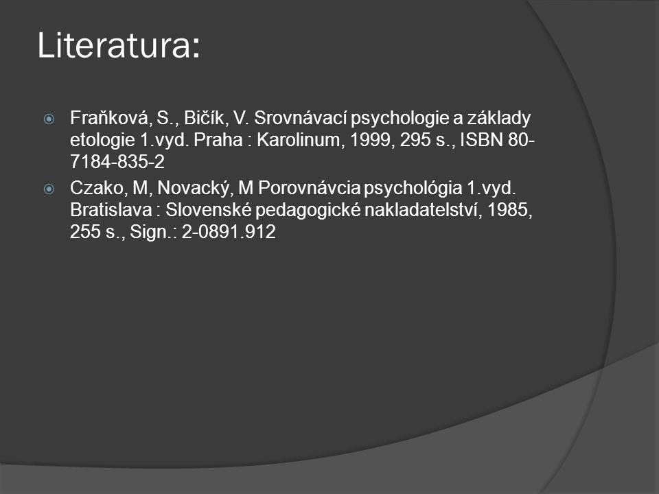 Literatura:  Fraňková, S., Bičík, V. Srovnávací psychologie a základy etologie 1.vyd. Praha : Karolinum, 1999, 295 s., ISBN 80- 7184-835-2  Czako, M