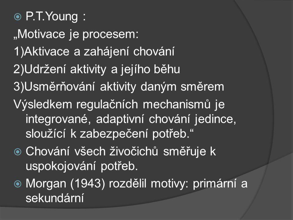 """ P.T.Young : """"Motivace je procesem: 1)Aktivace a zahájení chování 2)Udržení aktivity a jejího běhu 3)Usměrňování aktivity daným směrem Výsledkem regulačních mechanismů je integrované, adaptivní chování jedince, sloužící k zabezpečení potřeb.  Chování všech živočichů směřuje k uspokojování potřeb."""