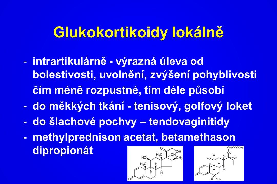Glukokortikoidy lokálně -intrartikulárně - výrazná úleva od bolestivosti, uvolnění, zvýšení pohyblivosti čím méně rozpustné, tím déle působí -do měkký