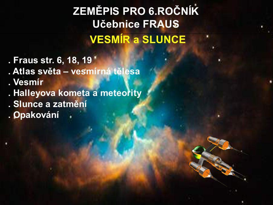 ZEMĚPIS PRO 6.ROČNÍK Učebnice FRAUS.. Fraus str. 6, 18, 19. Atlas světa – vesmírná tělesa. Vesmír. Halleyova kometa a meteority. Slunce a zatmění. Opa