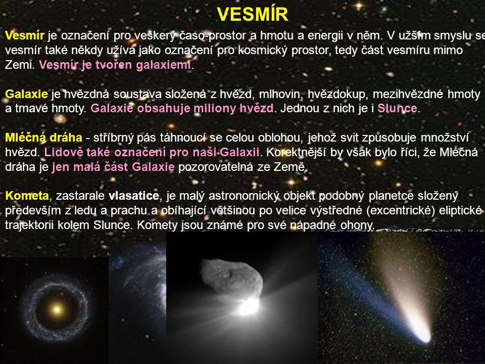 VESMÍR Vesmír je označení pro veškerý časo-prostor a hmotu a energii v něm. V užším smyslu se vesmír také někdy užívá jako označení pro kosmický prost