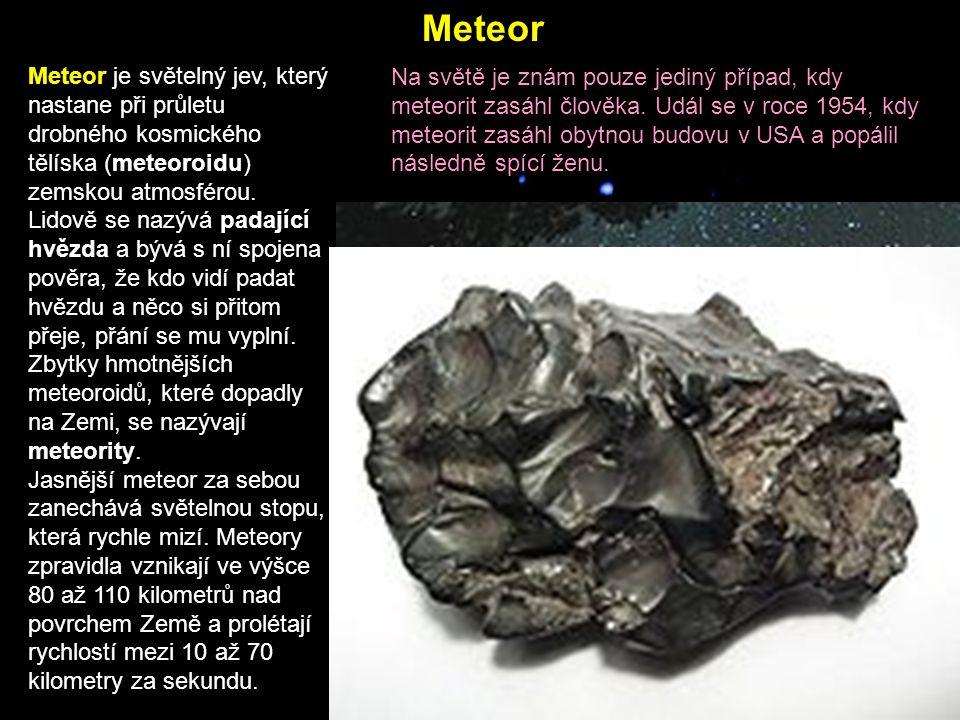 Meteor je světelný jev, který nastane při průletu drobného kosmického tělíska (meteoroidu) zemskou atmosférou. Lidově se nazývá padající hvězda a bývá