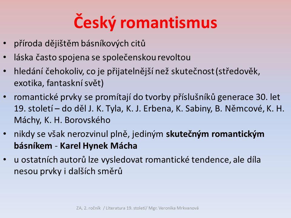 Český romantismus příroda dějištěm básníkových citů láska často spojena se společenskou revoltou hledání čehokoliv, co je přijatelnější než skutečnost (středověk, exotika, fantaskní svět) romantické prvky se promítají do tvorby příslušníků generace 30.