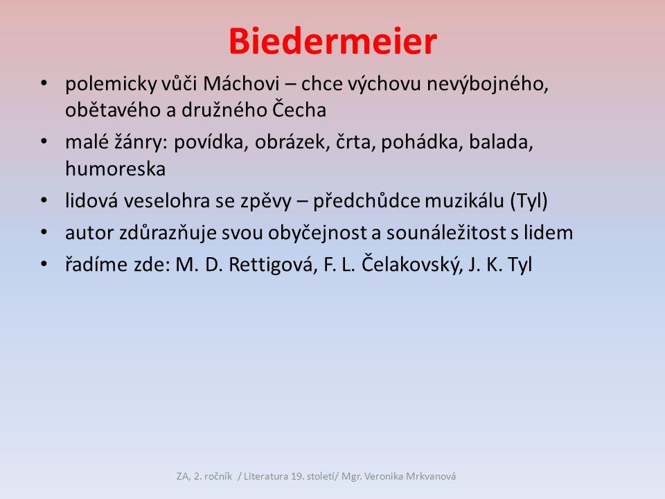 Biedermeier polemicky vůči Máchovi – chce výchovu nevýbojného, obětavého a družného Čecha malé žánry: povídka, obrázek, črta, pohádka, balada, humoreska lidová veselohra se zpěvy – předchůdce muzikálu (Tyl) autor zdůrazňuje svou obyčejnost a sounáležitost s lidem řadíme zde: M.
