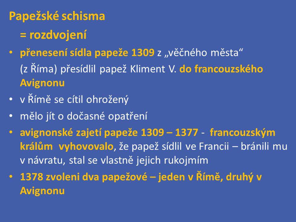 """Papežské schisma = rozdvojení přenesení sídla papeže 1309 z """"věčného města"""" (z Říma) přesídlil papež Kliment V. do francouzského Avignonu v Římě se cí"""