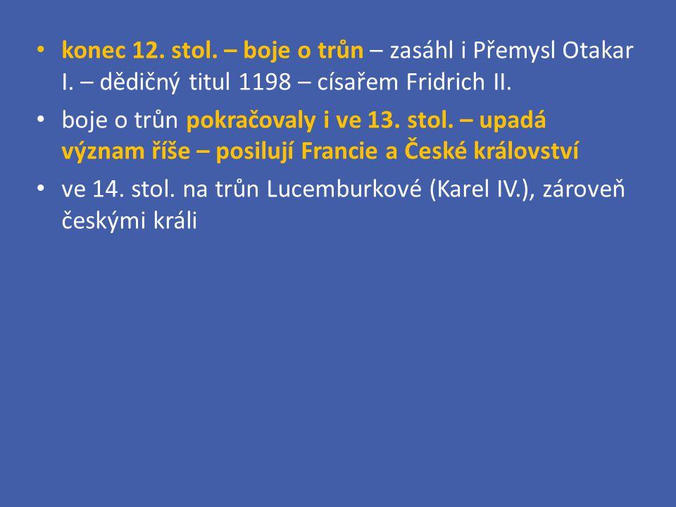 konec 12. stol. – boje o trůn – zasáhl i Přemysl Otakar I. – dědičný titul 1198 – císařem Fridrich II. boje o trůn pokračovaly i ve 13. stol. – upadá