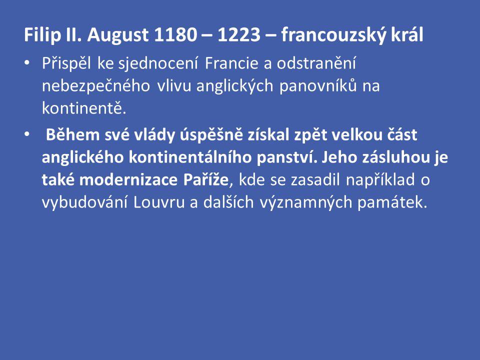 Filip II. August 1180 – 1223 – francouzský král Přispěl ke sjednocení Francie a odstranění nebezpečného vlivu anglických panovníků na kontinentě. Běhe