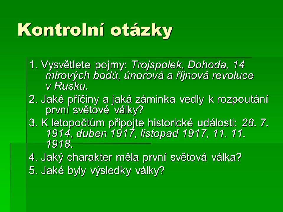 Kontrolní otázky 1. Vysvětlete pojmy: Trojspolek, Dohoda, 14 mírových bodů, únorová a říjnová revoluce v Rusku. 2. Jaké příčiny a jaká záminka vedly k