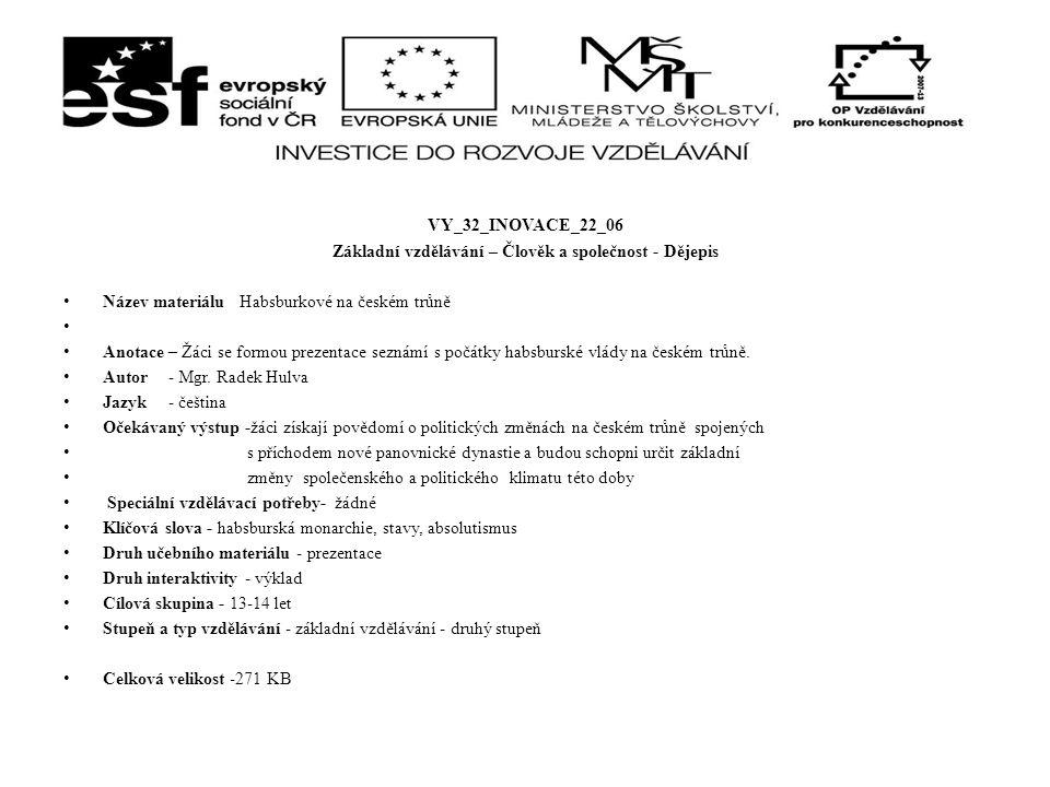 VY_32_INOVACE_22_06 Základní vzdělávání – Člověk a společnost - Dějepis Název materiálu Habsburkové na českém trůně Anotace – Žáci se formou prezentace seznámí s počátky habsburské vlády na českém trůně.