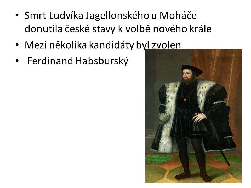 Smrt Ludvíka Jagellonského u Moháče donutila české stavy k volbě nového krále Mezi několika kandidáty byl zvolen Ferdinand Habsburský