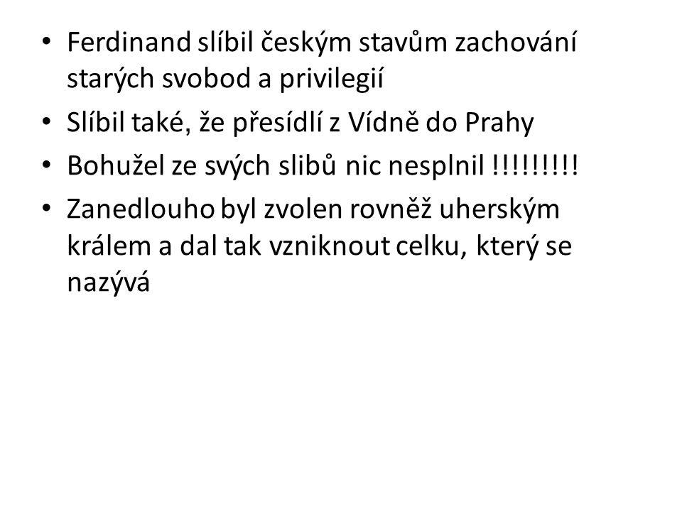 Ferdinand slíbil českým stavům zachování starých svobod a privilegií Slíbil také, že přesídlí z Vídně do Prahy Bohužel ze svých slibů nic nesplnil !!!!!!!!.