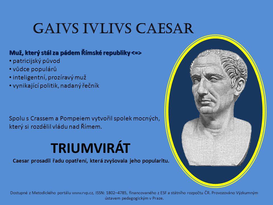 GAIVS IVLIVS CAESAR Muž, který stál za pádem Římské republiky Muž, který stál za pádem Římské republiky patricijský původ vůdce populárů inteligentní, prozíravý muž vynikající politik, nadaný řečník Spolu s Crassem a Pompeiem vytvořil spolek mocných, který si rozdělil vládu nad Římem.