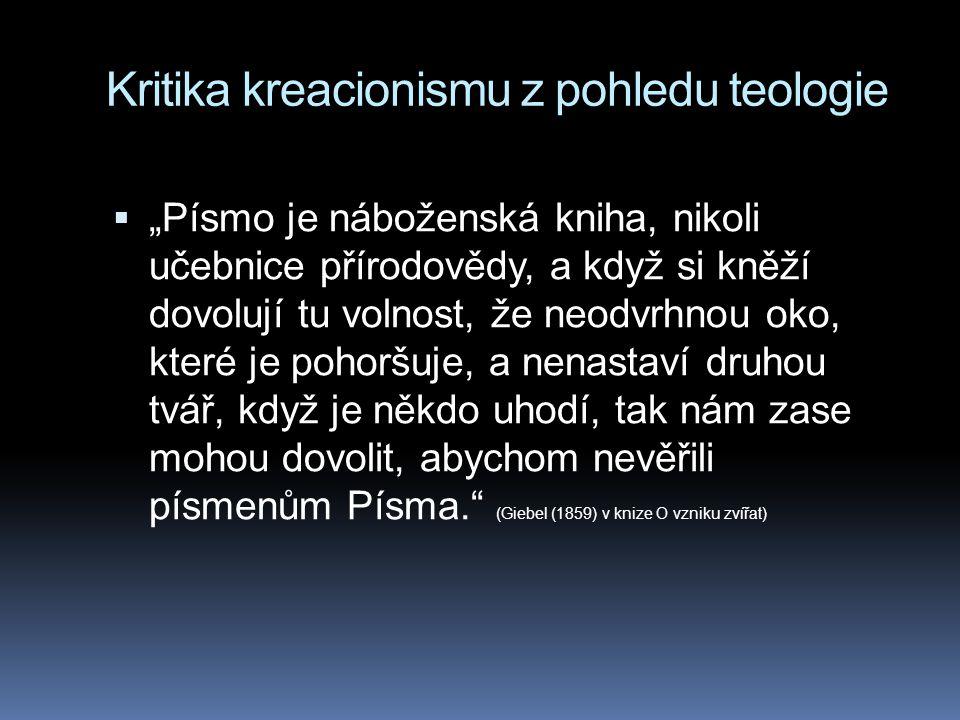 """Kritika kreacionismu z pohledu teologie  """"Písmo je náboženská kniha, nikoli učebnice přírodovědy, a když si kněží dovolují tu volnost, že neodvrhnou oko, které je pohoršuje, a nenastaví druhou tvář, když je někdo uhodí, tak nám zase mohou dovolit, abychom nevěřili písmenům Písma. (Giebel (1859) v knize O vzniku zvířat)"""