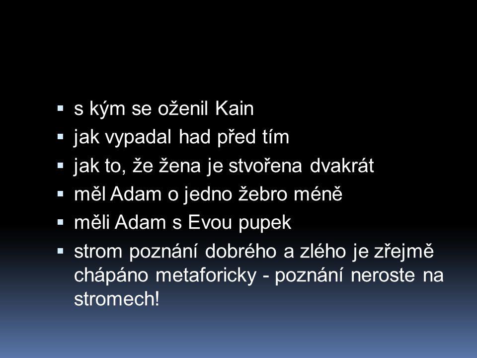  s kým se oženil Kain  jak vypadal had před tím  jak to, že žena je stvořena dvakrát  měl Adam o jedno žebro méně  měli Adam s Evou pupek  strom poznání dobrého a zlého je zřejmě chápáno metaforicky - poznání neroste na stromech!