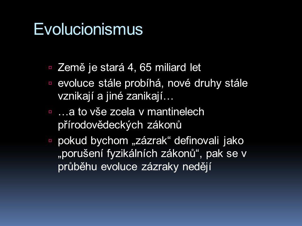 """Evolucionismus  Země je stará 4, 65 miliard let  evoluce stále probíhá, nové druhy stále vznikají a jiné zanikají…  …a to vše zcela v mantinelech přírodovědeckých zákonů  pokud bychom """"zázrak definovali jako """"porušení fyzikálních zákonů , pak se v průběhu evoluce zázraky nedějí"""