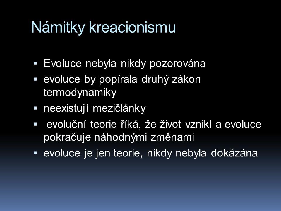 Námitky kreacionismu  Evoluce nebyla nikdy pozorována  evoluce by popírala druhý zákon termodynamiky  neexistují mezičlánky  evoluční teorie říká, že život vznikl a evoluce pokračuje náhodnými změnami  evoluce je jen teorie, nikdy nebyla dokázána