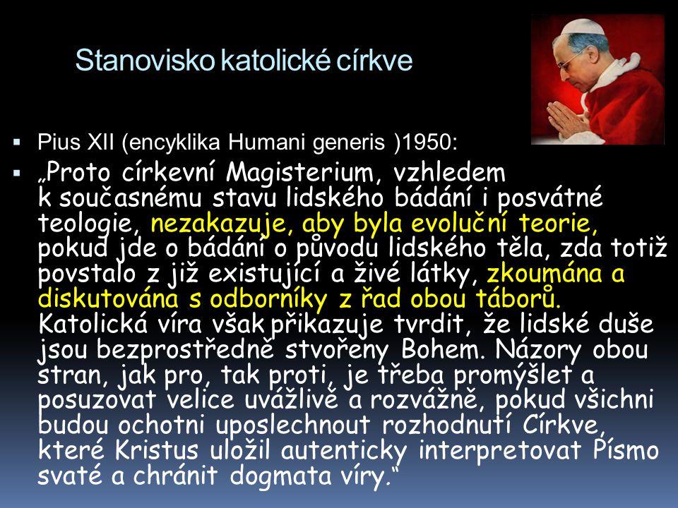 """Stanovisko katolické církve  Pius XII (encyklika Humani generis )1950:  """" Proto církevní Magisterium, vzhledem k současnému stavu lidského bádání i posvátné teologie, nezakazuje, aby byla evoluční teorie, pokud jde o bádání o původu lidského těla, zda totiž povstalo z již existující a živé látky, zkoumána a diskutována s odborníky z řad obou táborů."""