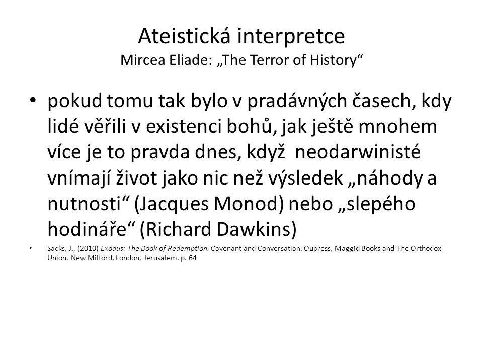"""Ateistická interpretce Mircea Eliade: """"The Terror of History pokud tomu tak bylo v pradávných časech, kdy lidé věřili v existenci bohů, jak ještě mnohem více je to pravda dnes, když neodarwinisté vnímají život jako nic než výsledek """"náhody a nutnosti (Jacques Monod) nebo """"slepého hodináře (Richard Dawkins) Sacks, J., (2010) Exodus: The Book of Redemption."""