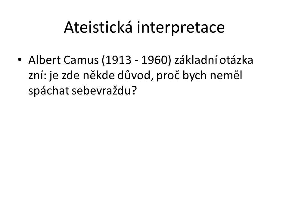 Ateistická interpretace Albert Camus (1913 - 1960) základní otázka zní: je zde někde důvod, proč bych neměl spáchat sebevraždu?
