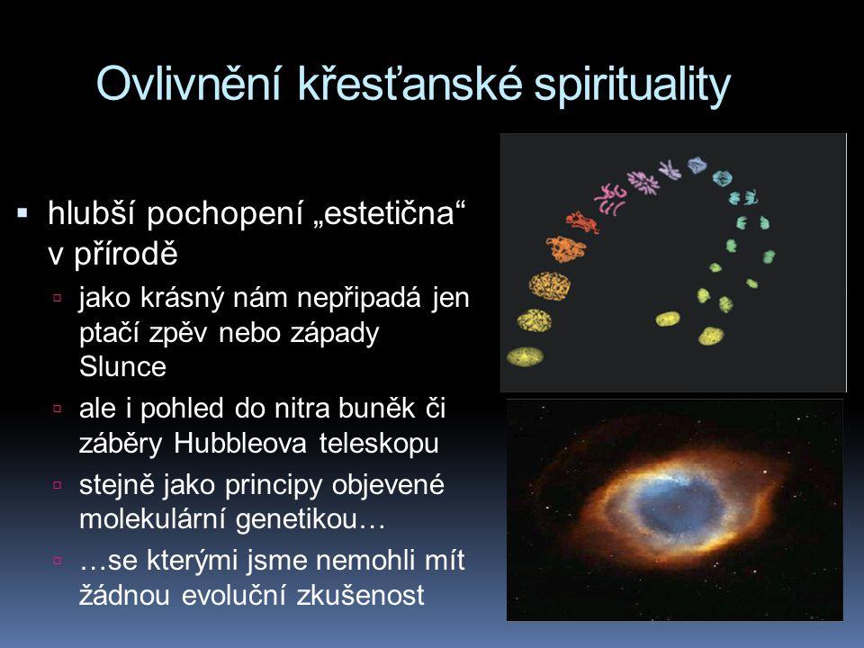 """Ovlivnění křesťanské spirituality  hlubší pochopení """"estetična v přírodě  jako krásný nám nepřipadá jen ptačí zpěv nebo západy Slunce  ale i pohled do nitra buněk či záběry Hubbleova teleskopu  stejně jako principy objevené molekulární genetikou…  …se kterými jsme nemohli mít žádnou evoluční zkušenost"""