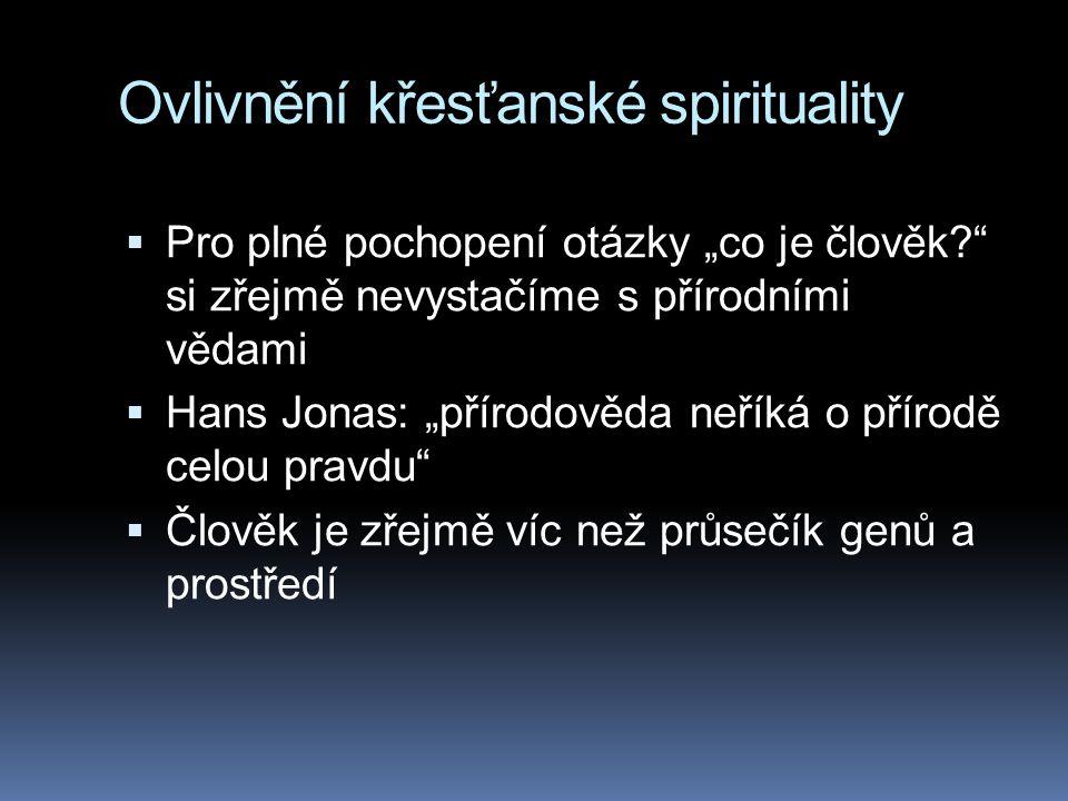 """Ovlivnění křesťanské spirituality  Pro plné pochopení otázky """"co je člověk? si zřejmě nevystačíme s přírodními vědami  Hans Jonas: """"přírodověda neříká o přírodě celou pravdu  Člověk je zřejmě víc než průsečík genů a prostředí"""