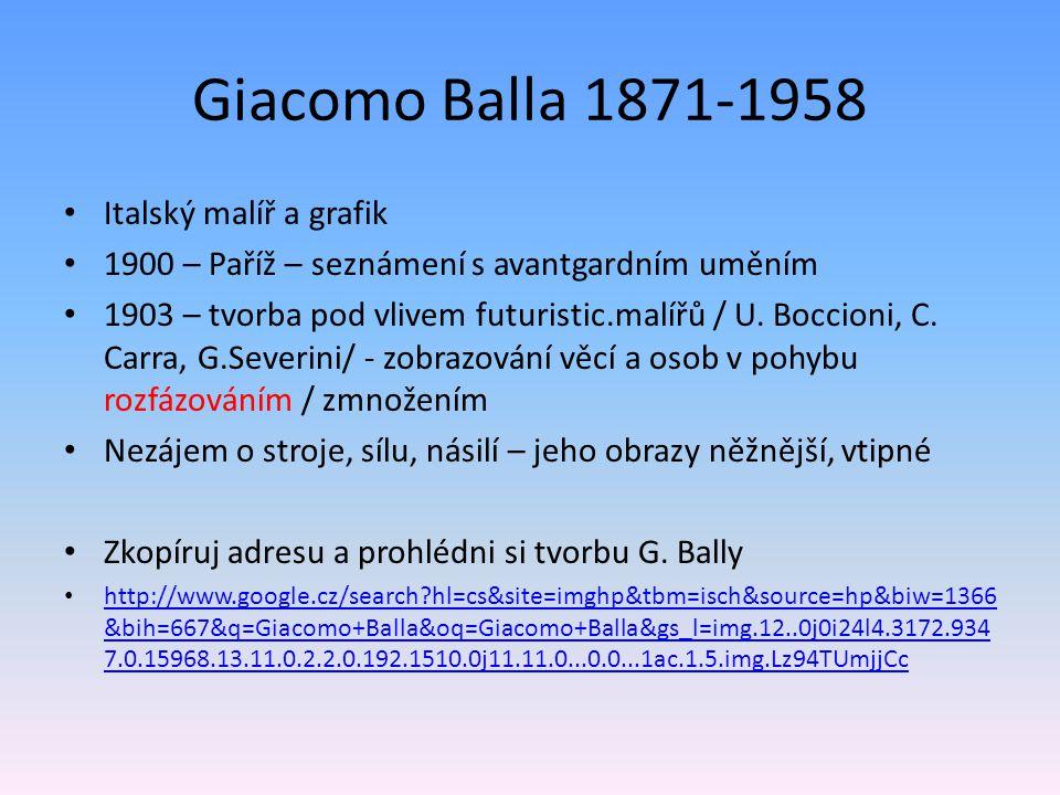 Giacomo Balla 1871-1958 Italský malíř a grafik 1900 – Paříž – seznámení s avantgardním uměním 1903 – tvorba pod vlivem futuristic.malířů / U.