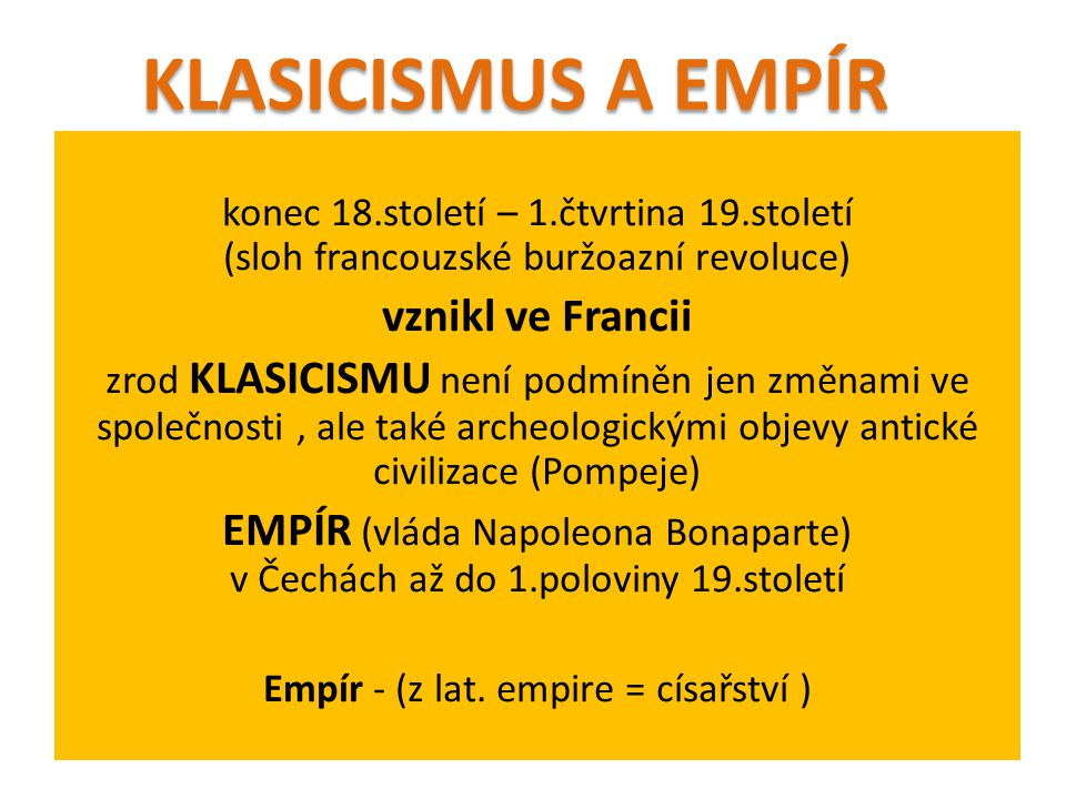 konec 18.století – 1.čtvrtina 19.století (sloh francouzské buržoazní revoluce) vznikl ve Francii zrod KLASICISMU není podmíněn jen změnami ve společnosti, ale také archeologickými objevy antické civilizace (Pompeje) EMPÍR (vláda Napoleona Bonaparte) v Čechách až do 1.poloviny 19.století Empír - (z lat.