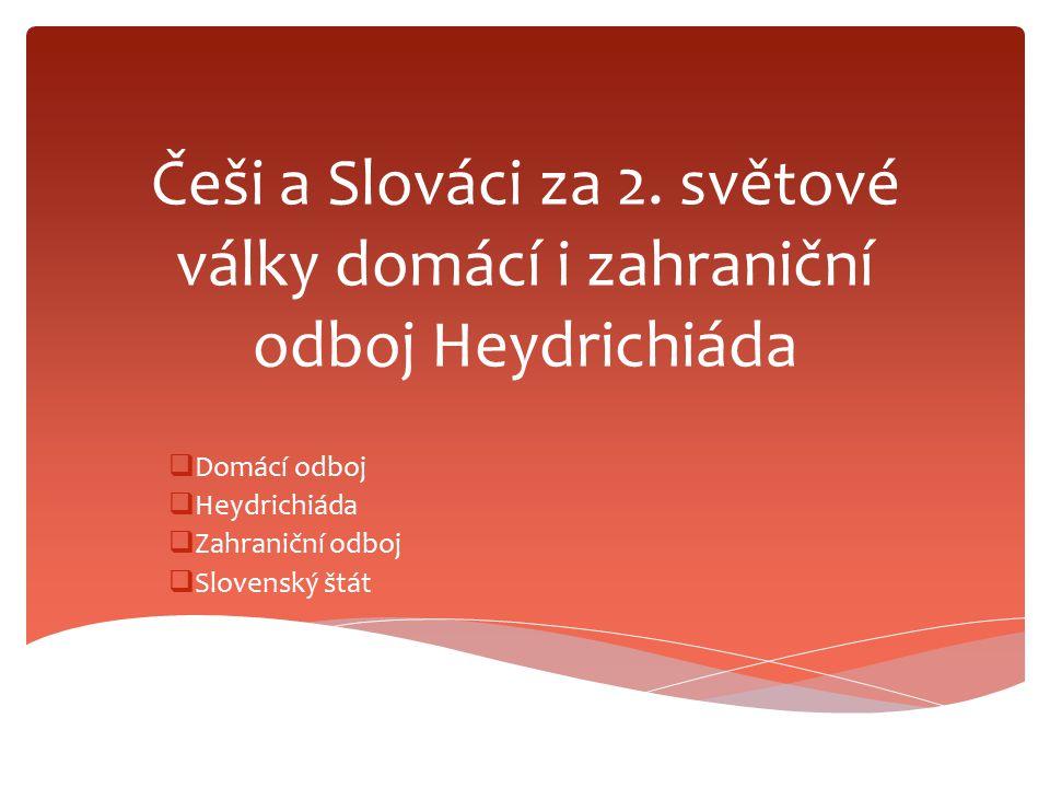 Češi a Slováci za 2. světové války domácí i zahraniční odboj Heydrichiáda  Domácí odboj  Heydrichiáda  Zahraniční odboj  Slovenský štát