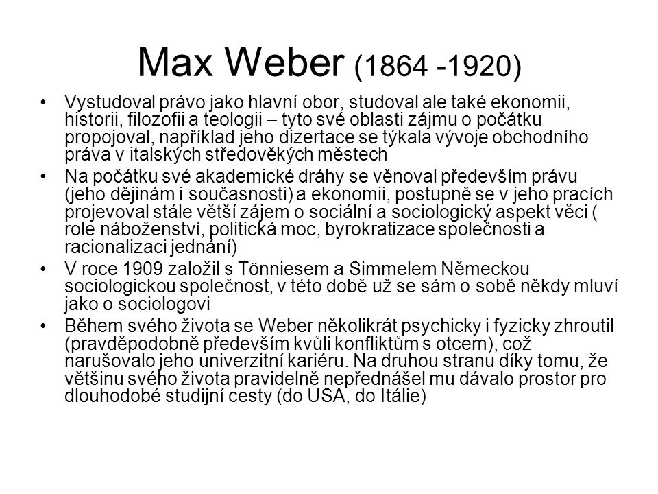 """Autoři a směry, kterými byl Weber ovlivněn Tehdejší německá věda o hospodářských a sociálních dějinách (Schmoller, Wagner, Brentano), která oproti univerzalizmu anglické klasické ekonomie (ekonomické zákony jsou platné vždy a všude) kladla důraz na to, že dějiny konkrétní společnosti musí být popsány s pomocí pro ni specifických termínů Karl Marx - Weber Marxe kritizoval za jeho, podle Webera přehnaný, důraz na roli ekonomiky, ekonomické moci a ekonomických vztahů, ale uznával jej přesto jako velkého sociálního vědce Ferdinand Tönnies, který kladl důraz na význam vzájemného porozumění členů společnosti (lidé interpretují jednání ostatních členů společnosti a snaží se mu porozumět) inspiroval Webera k jeho pojetí sociologie, které je zaměřeno právě na porozumění jednání lidí Stejně působil na Webera i Wilhelm Dithey se svým pojetím """"rozumějící vědy – sociální a humanitní vědy nemohou být provozovány po vzoru věd přírodních (pozitivistická metoda hledající zákony), ale musí si vyvinout vastní metodologii založenou na úsilí porozumět jednání lidí – jeho motivaci"""