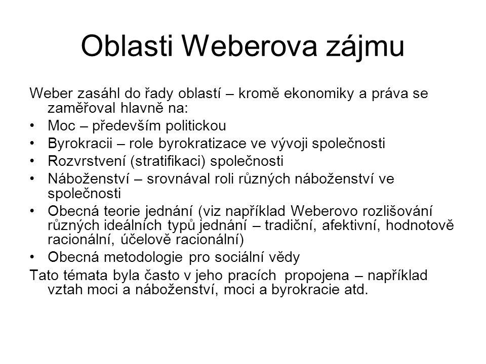 Oblasti Weberova zájmu Weber zasáhl do řady oblastí – kromě ekonomiky a práva se zaměřoval hlavně na: Moc – především politickou Byrokracii – role byrokratizace ve vývoji společnosti Rozvrstvení (stratifikaci) společnosti Náboženství – srovnával roli různých náboženství ve společnosti Obecná teorie jednání (viz například Weberovo rozlišování různých ideálních typů jednání – tradiční, afektivní, hodnotově racionální, účelově racionální) Obecná metodologie pro sociální vědy Tato témata byla často v jeho pracích propojena – například vztah moci a náboženství, moci a byrokracie atd.