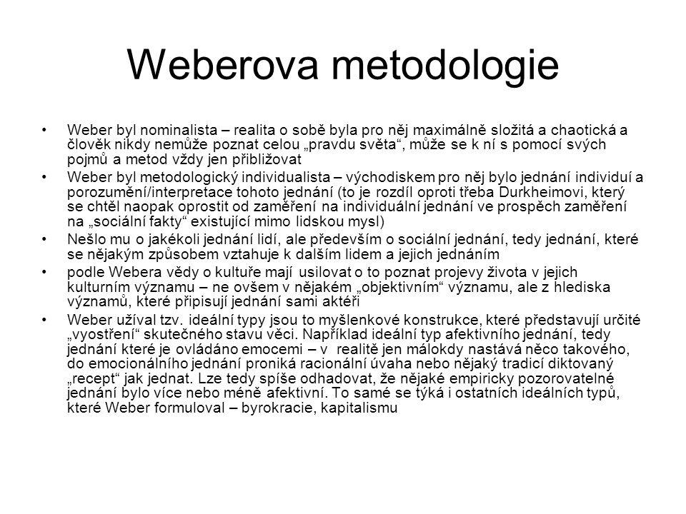 """Weberova metodologie Weber byl nominalista – realita o sobě byla pro něj maximálně složitá a chaotická a člověk nikdy nemůže poznat celou """"pravdu světa , může se k ní s pomocí svých pojmů a metod vždy jen přibližovat Weber byl metodologický individualista – východiskem pro něj bylo jednání individuí a porozumění/interpretace tohoto jednání (to je rozdíl oproti třeba Durkheimovi, který se chtěl naopak oprostit od zaměření na individuální jednání ve prospěch zaměření na """"sociální fakty existující mimo lidskou mysl) Nešlo mu o jakékoli jednání lidí, ale především o sociální jednání, tedy jednání, které se nějakým způsobem vztahuje k dalším lidem a jejich jednáním podle Webera vědy o kultuře mají usilovat o to poznat projevy života v jejich kulturním významu – ne ovšem v nějakém """"objektivním významu, ale z hlediska významů, které připisují jednání sami aktéři Weber užíval tzv."""