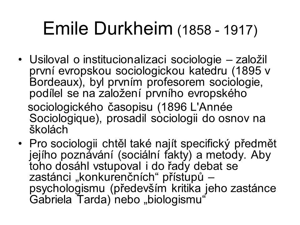 Emile Durkheim (1858 - 1917) Usiloval o institucionalizaci sociologie – založil první evropskou sociologickou katedru (1895 v Bordeaux), byl prvním profesorem sociologie, podílel se na založení prvního evropského sociologického časopisu (1896 L Année Sociologique), prosadil sociologii do osnov na školách Pro sociologii chtěl také najít specifický předmět jejího poznávání (sociální fakty) a metody.