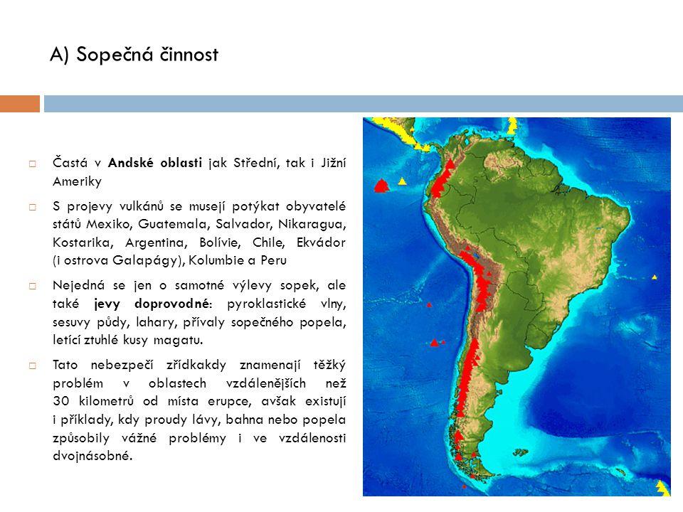 A) Sopečná činnost  Častá v Andské oblasti jak Střední, tak i Jižní Ameriky  S projevy vulkánů se musejí potýkat obyvatelé států Mexiko, Guatemala, Salvador, Nikaragua, Kostarika, Argentina, Bolívie, Chile, Ekvádor (i ostrova Galapágy), Kolumbie a Peru  Nejedná se jen o samotné výlevy sopek, ale také jevy doprovodné: pyroklastické vlny, sesuvy půdy, lahary, přívaly sopečného popela, letící ztuhlé kusy magatu.