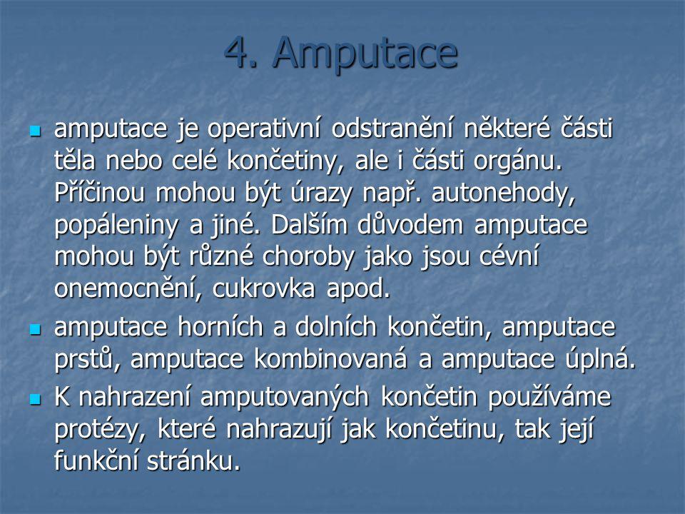 4. Amputace amputace je operativní odstranění některé části těla nebo celé končetiny, ale i části orgánu. Příčinou mohou být úrazy např. autonehody, p