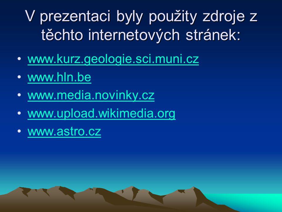 V prezentaci byly použity zdroje z těchto internetových stránek: www.kurz.geologie.sci.muni.cz www.hln.be www.media.novinky.cz www.upload.wikimedia.or