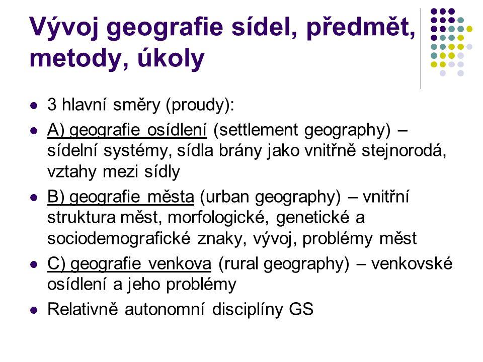 Vývoj geografie sídel, předmět, metody, úkoly 3 hlavní směry (proudy): A) geografie osídlení (settlement geography) – sídelní systémy, sídla brány jak