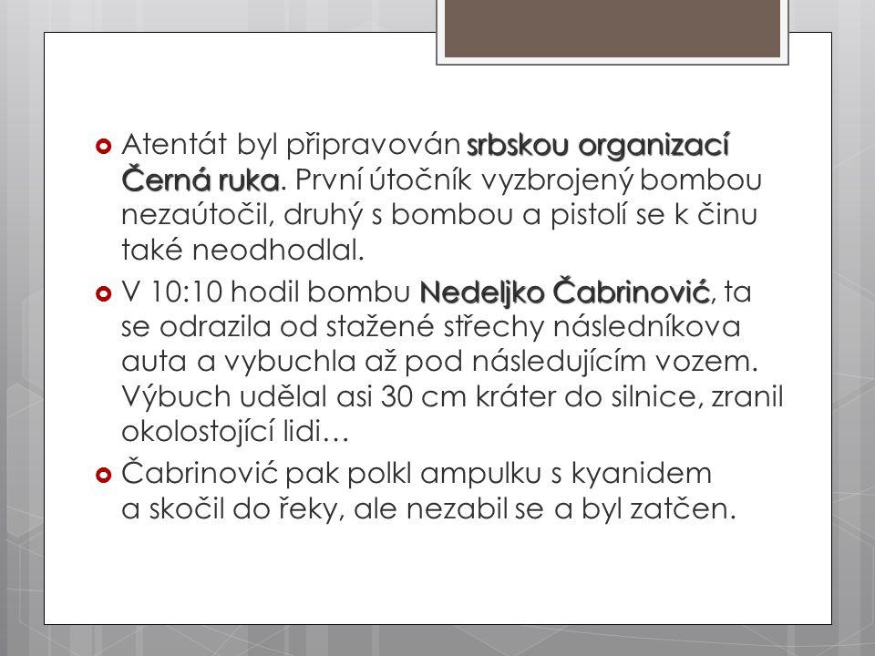 srbskou organizací Černá ruka  Atentát byl připravován srbskou organizací Černá ruka. První útočník vyzbrojený bombou nezaútočil, druhý s bombou a pi