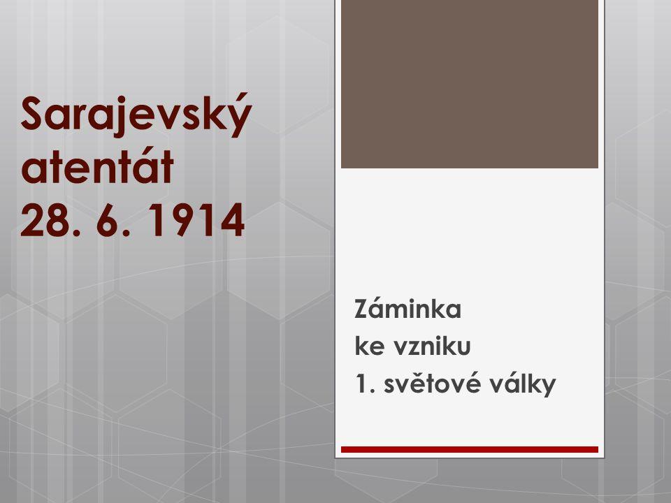 Sarajevský atentát 28. 6. 1914 Záminka ke vzniku 1. světové války